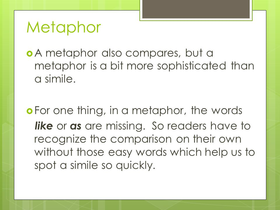 Metaphor (continued) In a metaphor, readers understand that we are not to take the comparison literally, but that the metaphor helps us to see the subject in a new way.