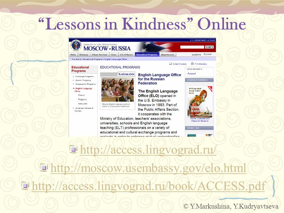 Lessons in Kindness Online http://access.lingvograd.ru/ http://moscow.usembassy.gov/elo.html http://access.lingvograd.ru/book/ACCESS.pdf © Y.Markushina, Y.Kudryavtseva