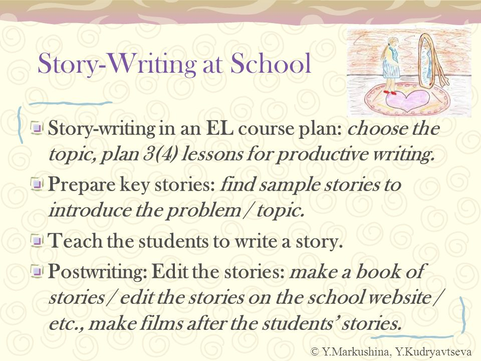 Story-Writing at School Story-writing in an EL course plan: choose the topic, plan 3(4) lessons for productive writing.