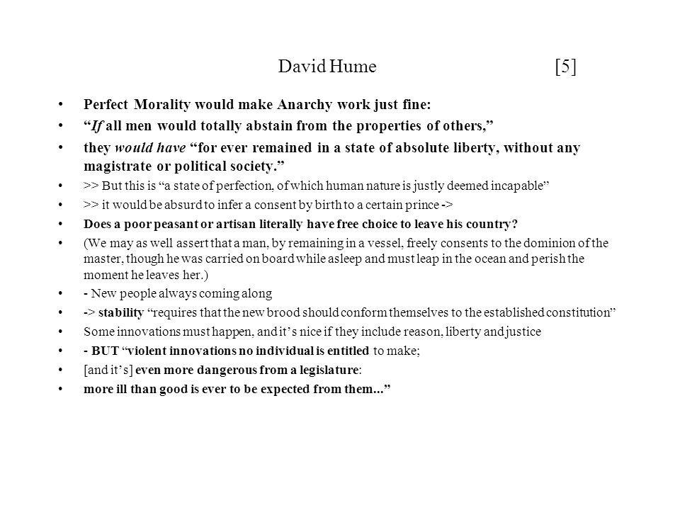 "David Hume [5] Perfect Morality would make Anarchy work just fine: ""If all men would totally abstain from the properties of others,"" they would have """