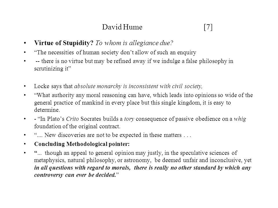 "David Hume [7] Virtue of Stupidity? To whom is allegiance due? ""The necessities of human society don't allow of such an enquiry -- there is no virtue"