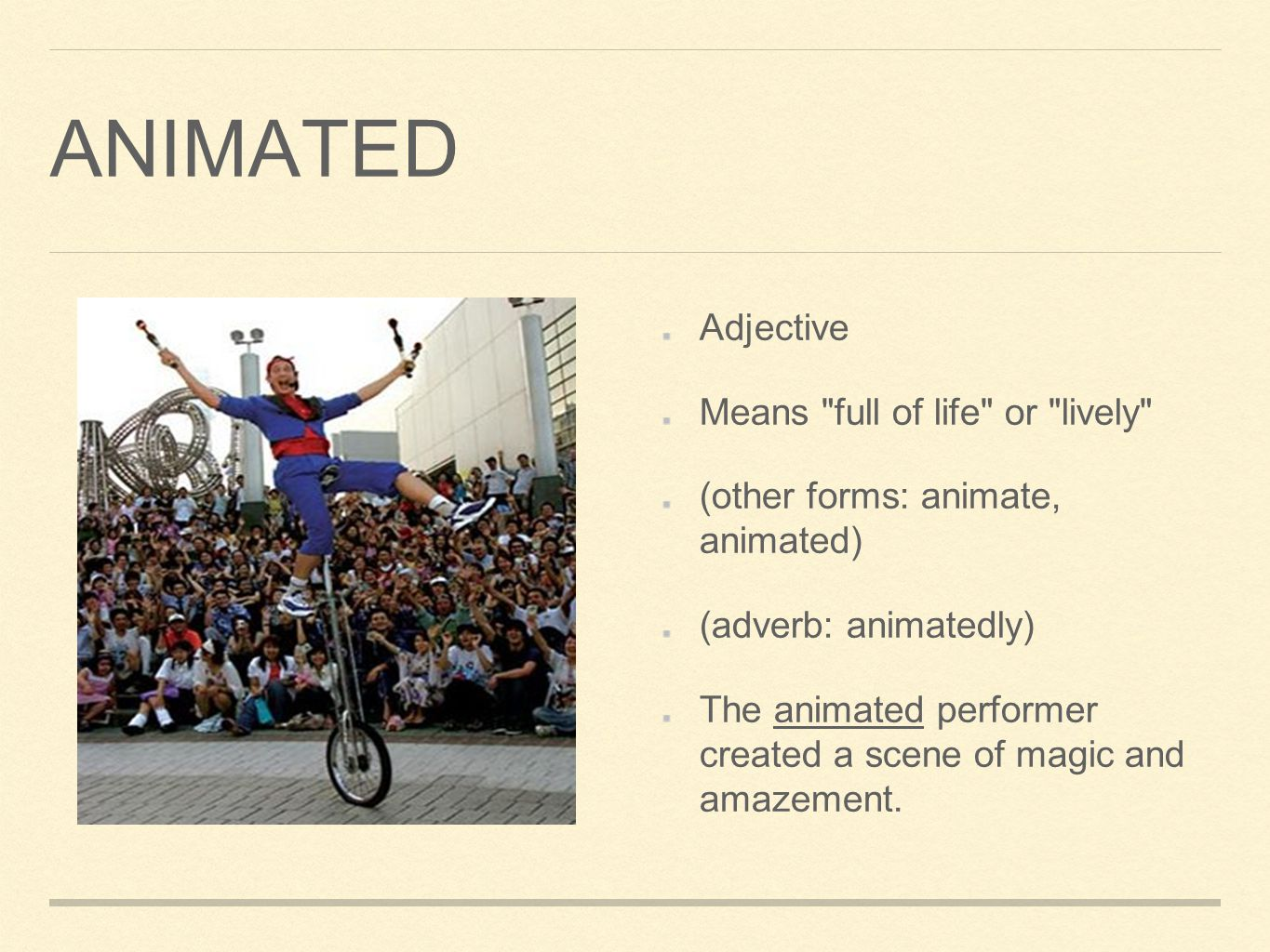 ANIMATED Adjective Means full of life or lively (other forms: animate, animated) (adverb: animatedly) The animated performer created a scene of magic and amazement.