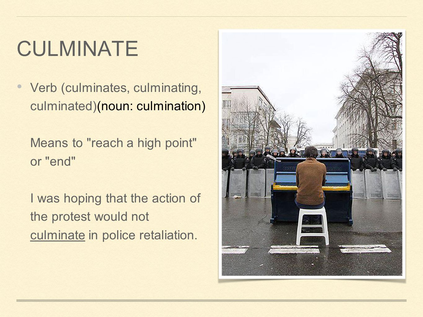 Verb (culminates, culminating, culminated)(noun: culmination) Means to reach a high point or end I was hoping that the action of the protest would not culminate in police retaliation.
