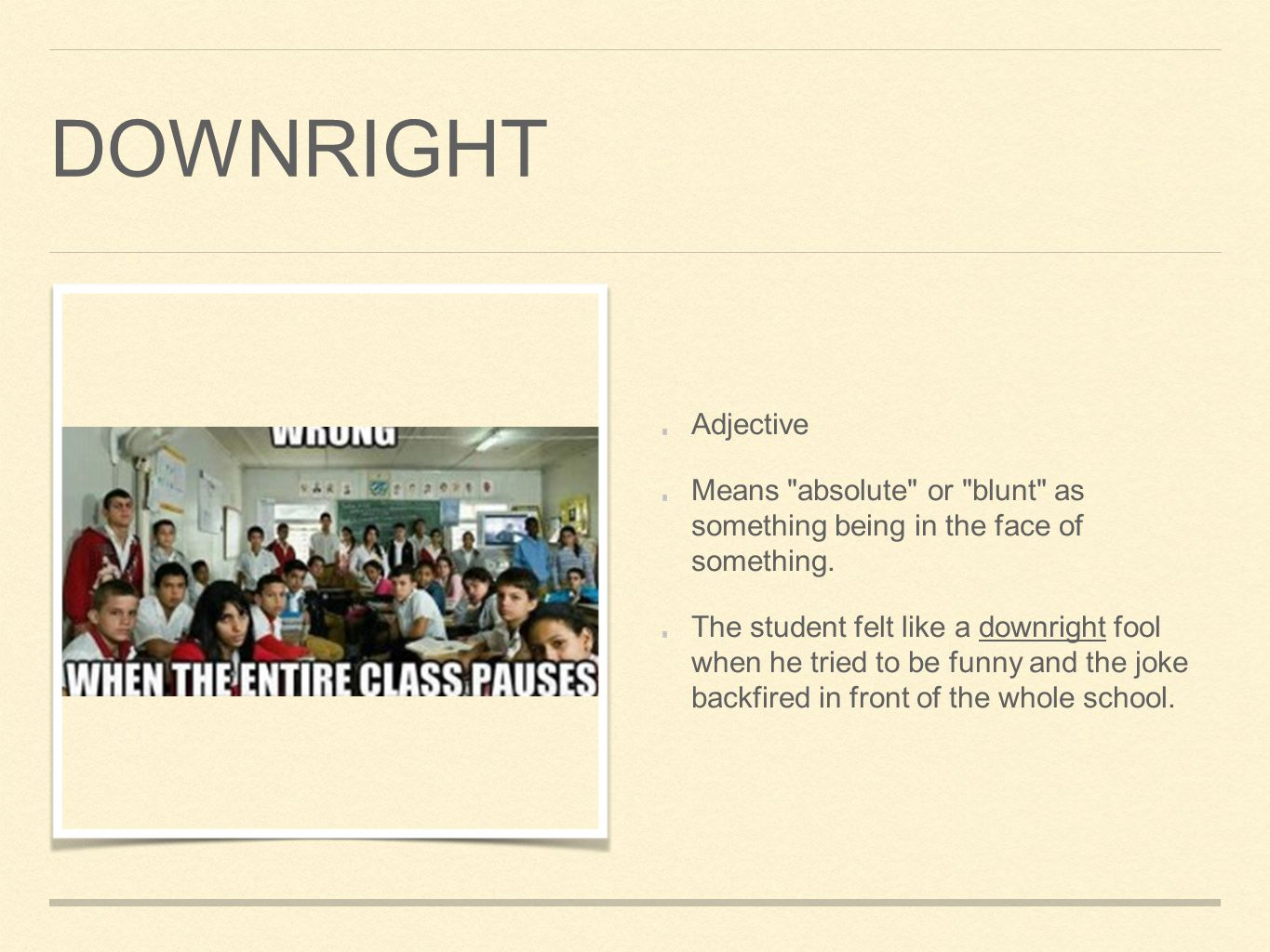 DOWNRIGHT Adjective Means absolute or blunt as something being in the face of something.