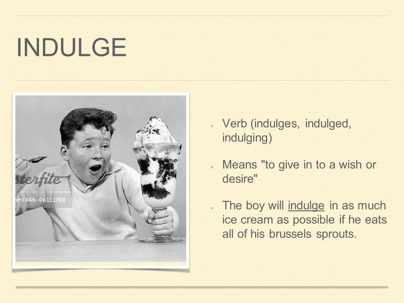 INDULGE Verb (indulges, indulged, indulging) Means to give in to a wish or desire The boy will indulge in as much ice cream as possible if he eats all of his brussels sprouts.