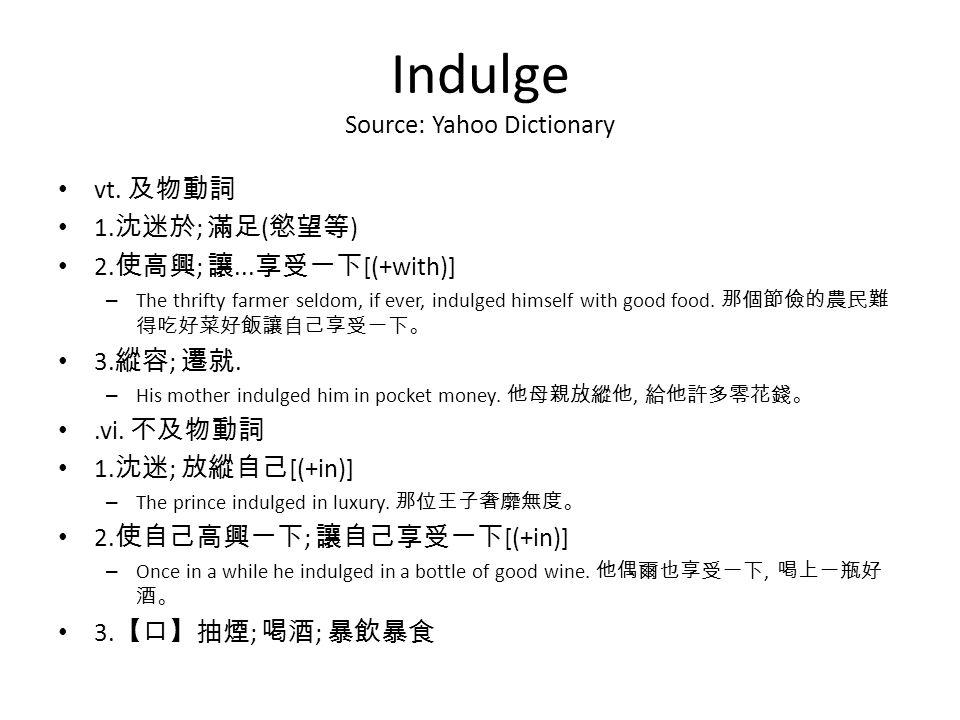 Indulge Source: Yahoo Dictionary vt. 及物動詞 1. 沈迷於 ; 滿足 ( 慾望等 ) 2.