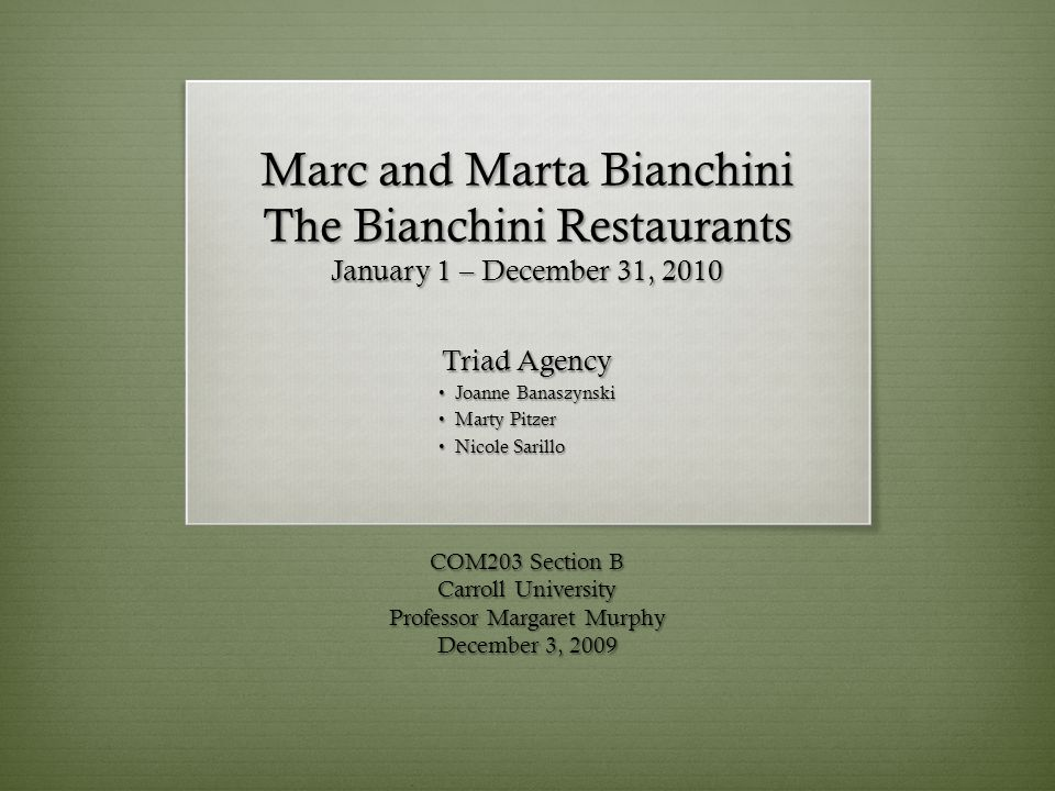 Marc and Marta Bianchini The Bianchini Restaurants January 1 – December 31, 2010 Triad Agency Joanne Banaszynski Joanne Banaszynski Marty Pitzer Marty Pitzer Nicole Sarillo Nicole Sarillo COM203 Section B Carroll University Professor Margaret Murphy December 3, 2009