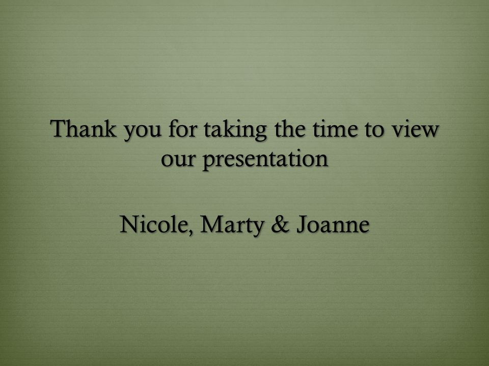 Thank you for taking the time to view our presentation Nicole, Marty & Joanne