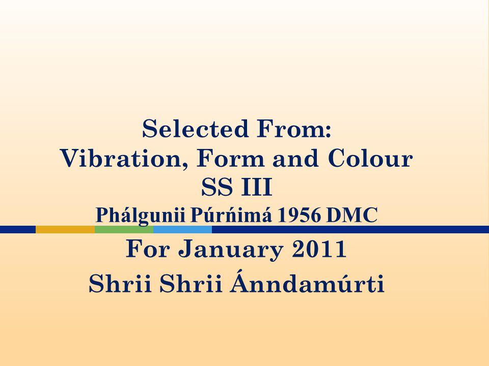 Selected From: Vibration, Form and Colour SS III Phalgunii Purnima 1956 DMC For January 2011 Shrii Shrii Ánndamúrti
