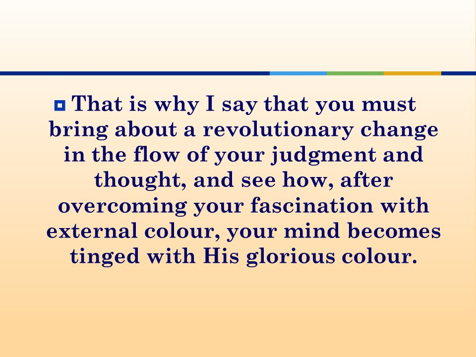  That is why I say that you must bring about a revolutionary change in the flow of your judgment and thought, and see how, after overcoming your fascination with external colour, your mind becomes tinged with His glorious colour.