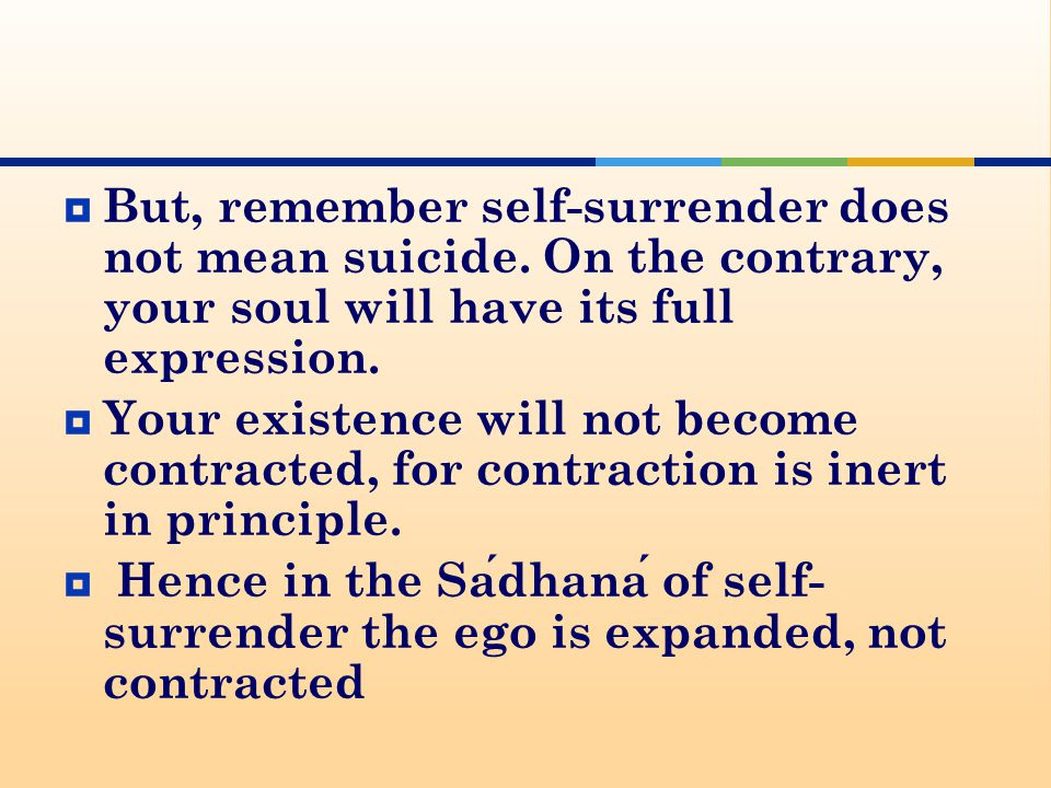  But, remember self-surrender does not mean suicide.