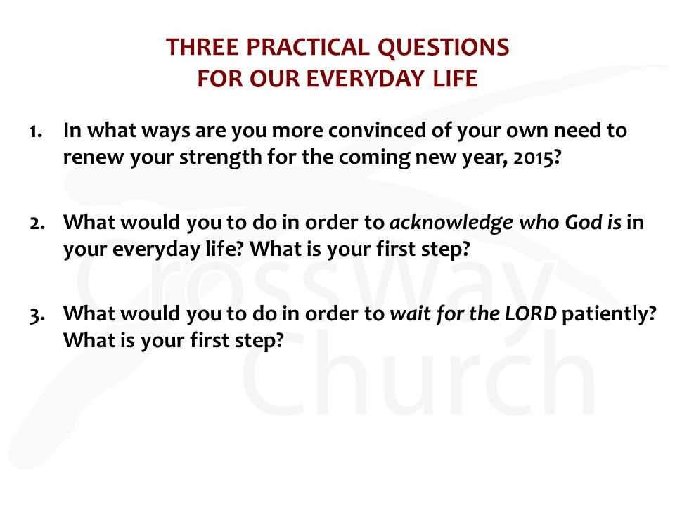 THREE PRACTICAL QUESTIONS FOR OUR EVERYDAY LIFE 1.In what ways are you more convinced of your own need to renew your strength for the coming new year, 2015.