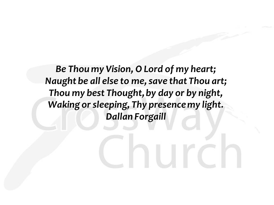 Be Thou my Vision, O Lord of my heart; Naught be all else to me, save that Thou art; Thou my best Thought, by day or by night, Waking or sleeping, Thy presence my light.