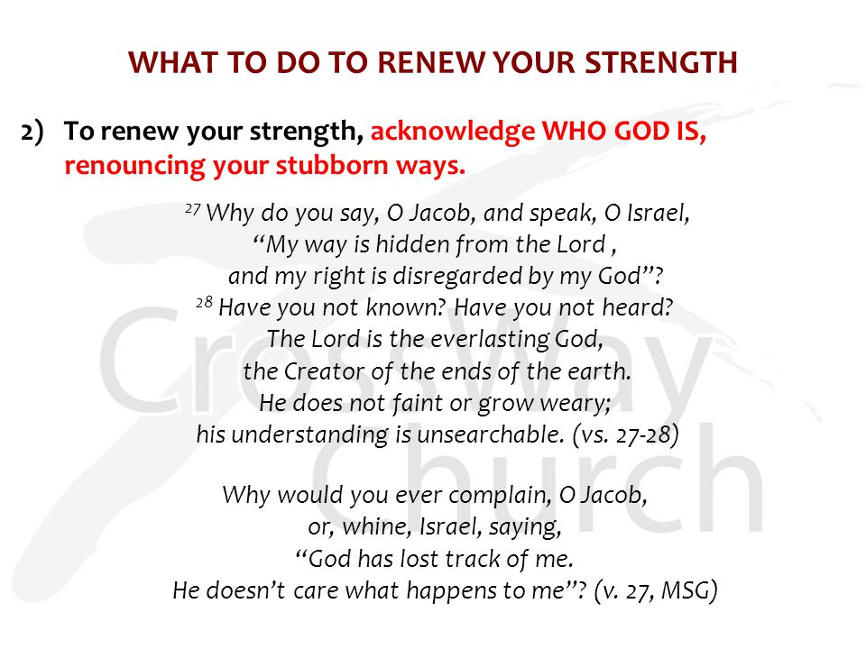 WHAT TO DO TO RENEW YOUR STRENGTH 2) To renew your strength, acknowledge WHO GOD IS, renouncing your stubborn ways.