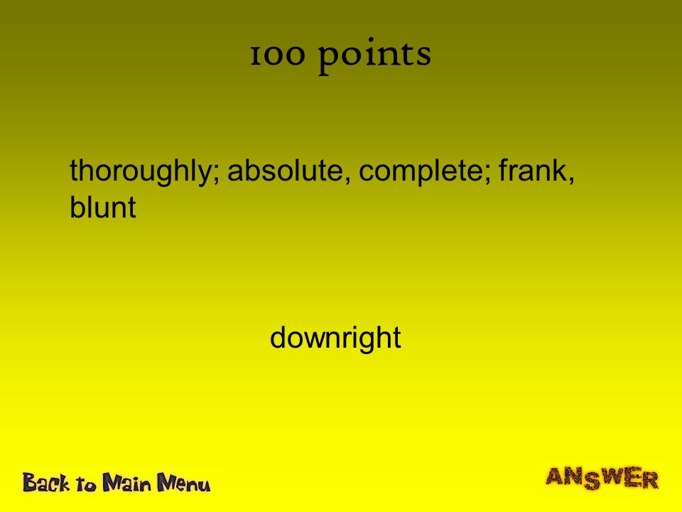 100 points thoroughly; absolute, complete; frank, blunt downright