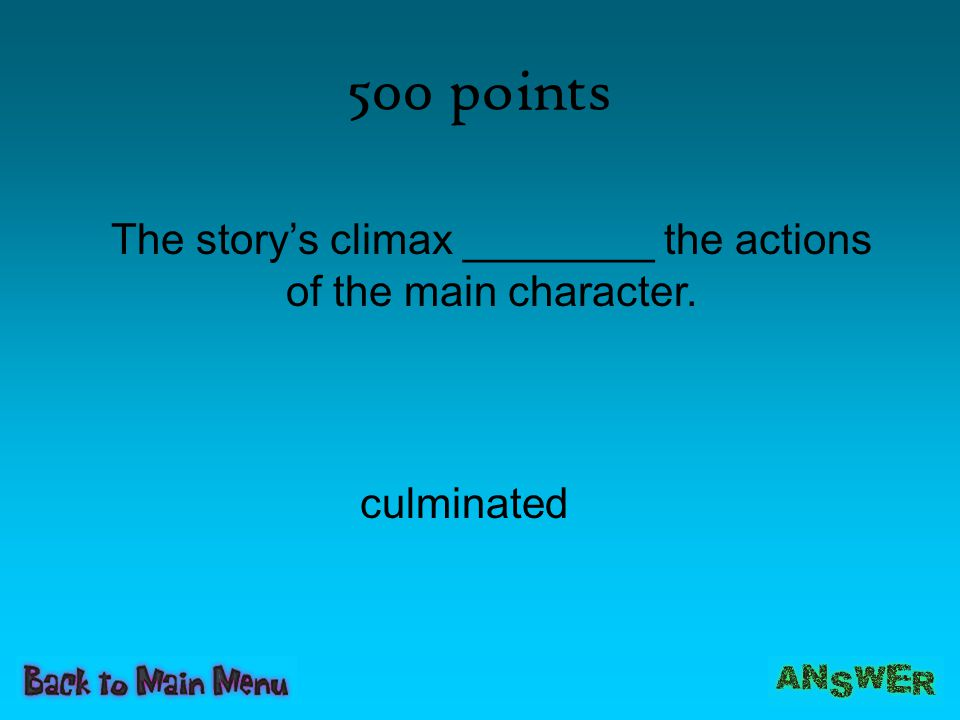 500 points The story's climax ________ the actions of the main character. culminated