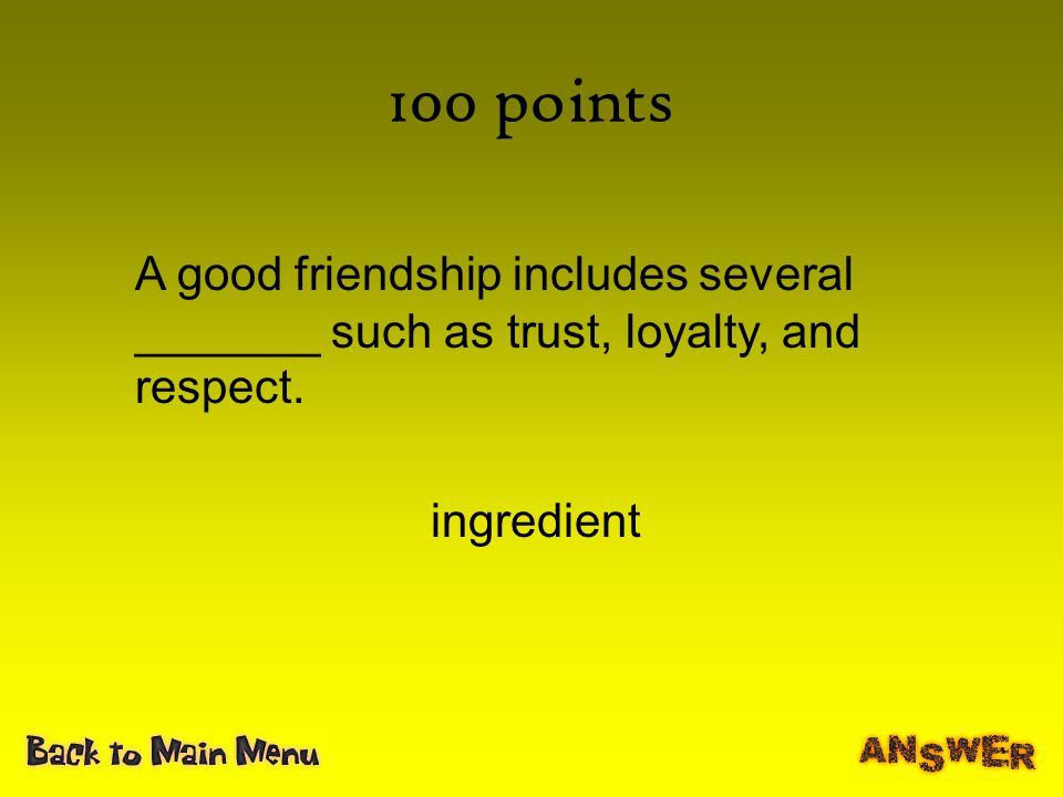 100 points A good friendship includes several _______ such as trust, loyalty, and respect. ingredient