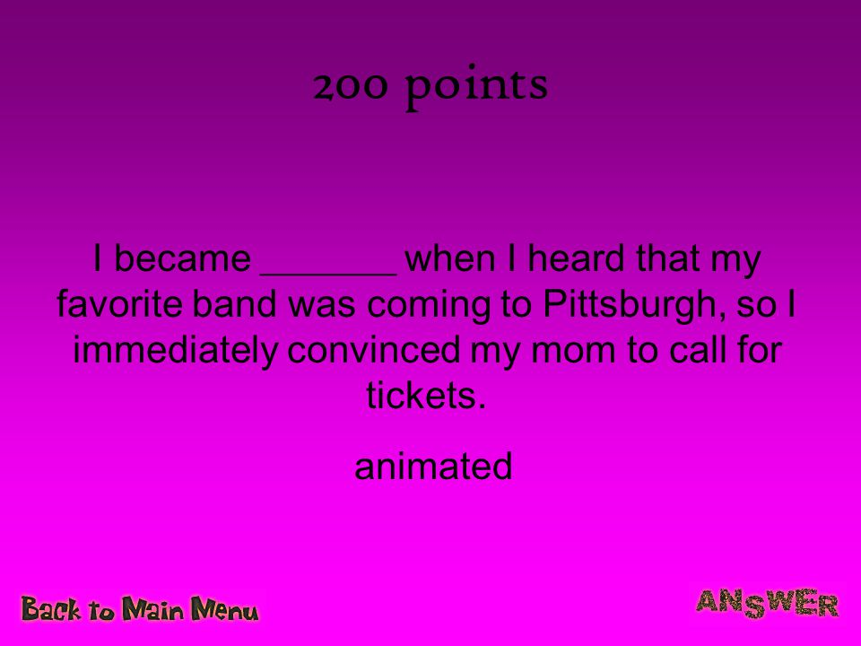 200 points I became _______ when I heard that my favorite band was coming to Pittsburgh, so I immediately convinced my mom to call for tickets. animat