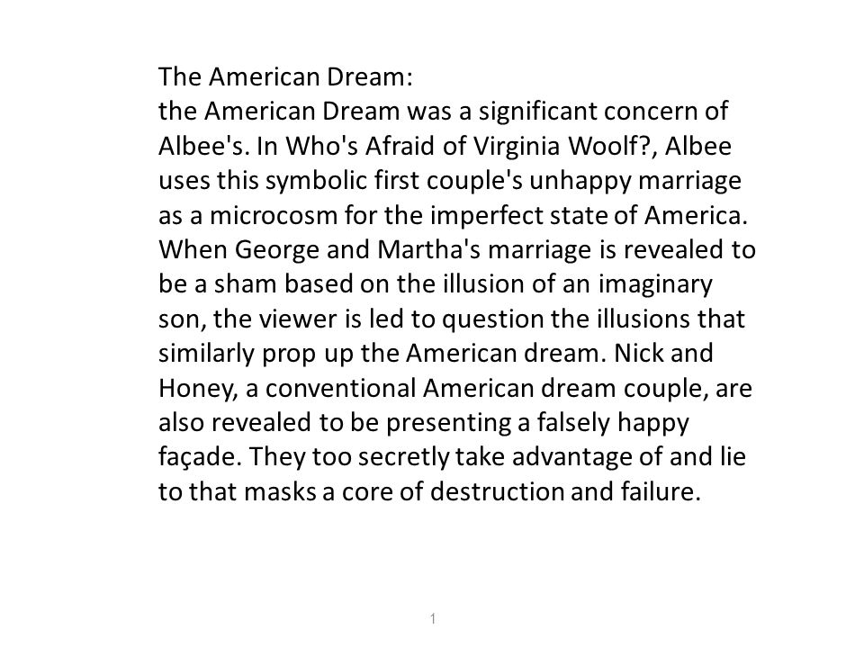 The American Dream: the American Dream was a significant concern of Albee's. In Who's Afraid of Virginia Woolf?, Albee uses this symbolic first couple