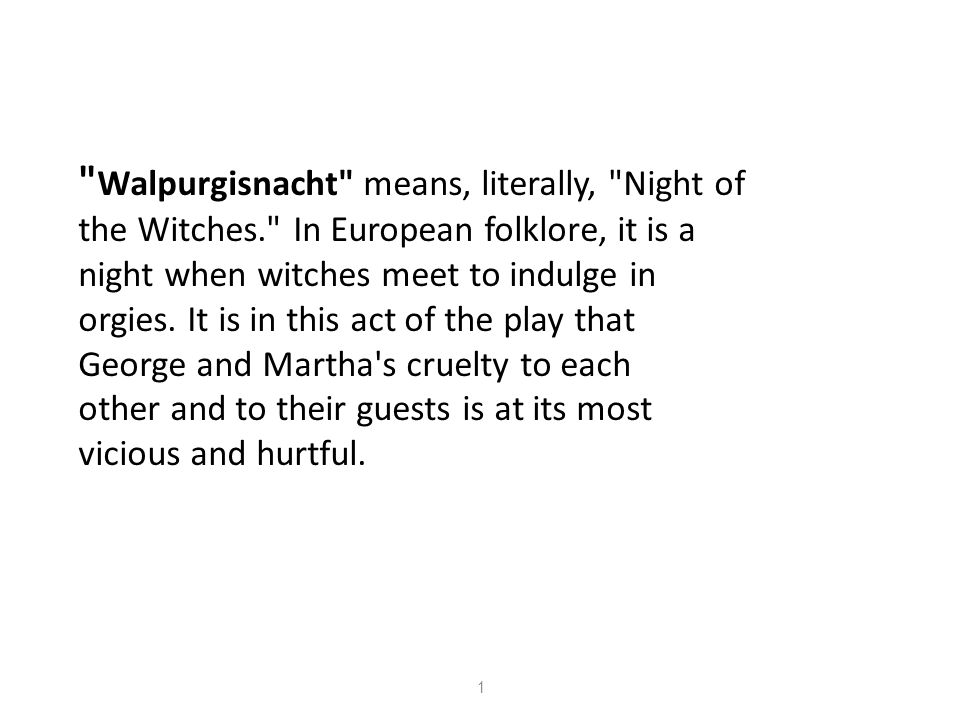 Walpurgisnacht means, literally, Night of the Witches. In European folklore, it is a night when witches meet to indulge in orgies.