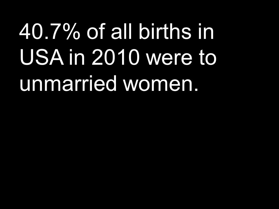 40.7% of all births in USA in 2010 were to unmarried women.
