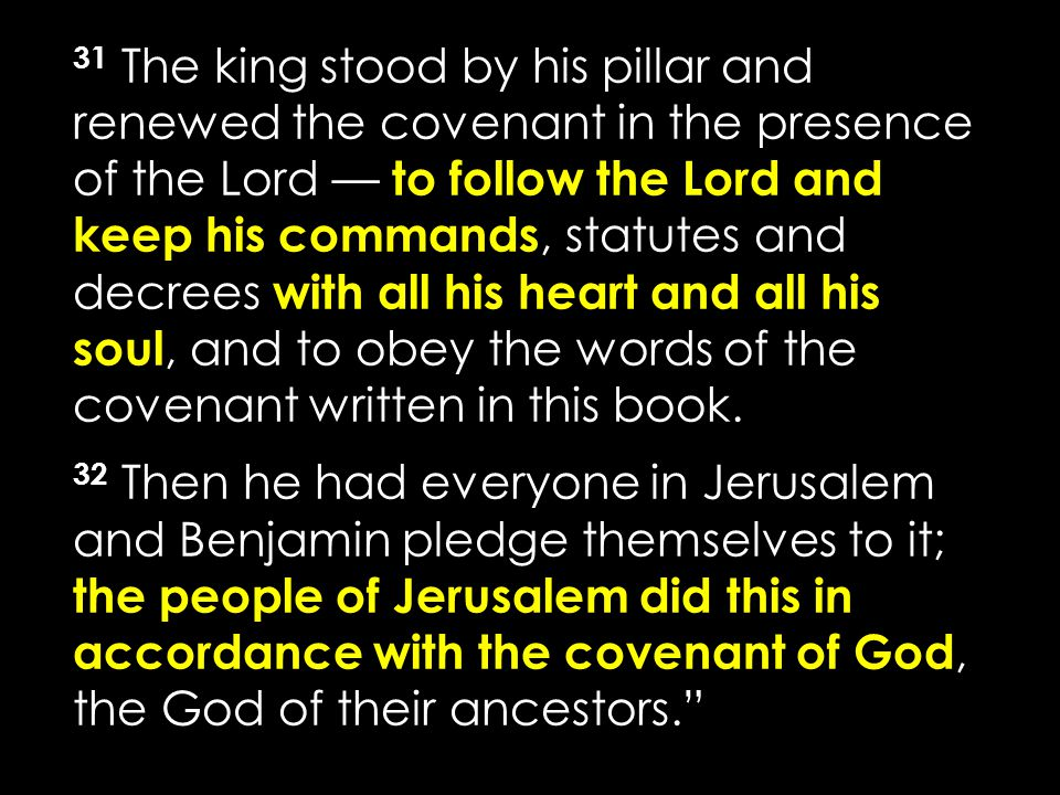 31 The king stood by his pillar and renewed the covenant in the presence of the Lord — to follow the Lord and keep his commands, statutes and decrees