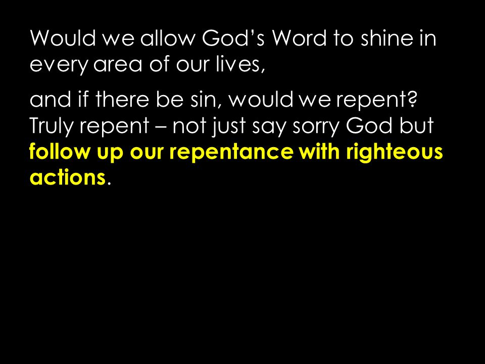 Would we allow God's Word to shine in every area of our lives, and if there be sin, would we repent? Truly repent – not just say sorry God but follow