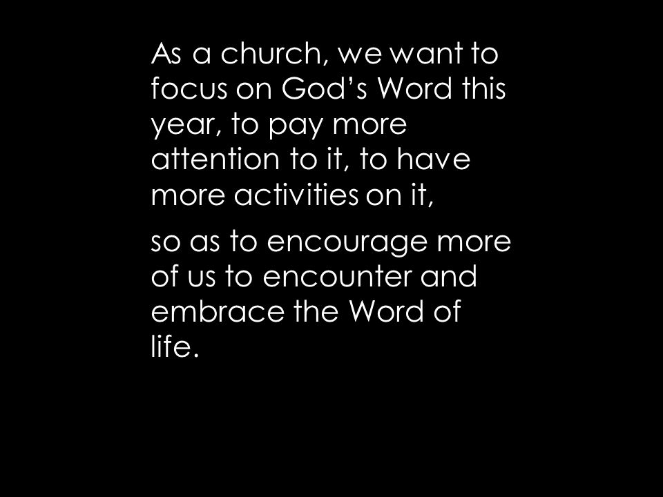 As a church, we want to focus on God's Word this year, to pay more attention to it, to have more activities on it, so as to encourage more of us to encounter and embrace the Word of life.