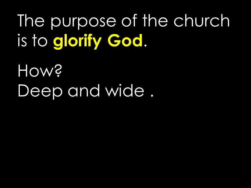 The purpose of the church is to glorify God. How? Deep and wide.