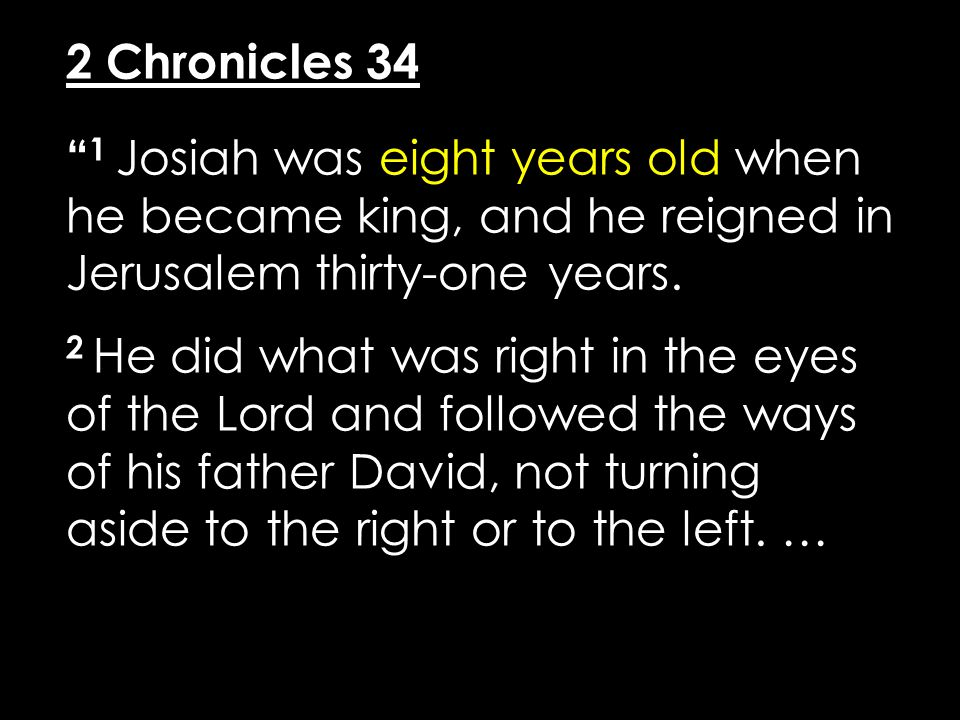 "2 Chronicles 34 "" 1 Josiah was eight years old when he became king, and he reigned in Jerusalem thirty-one years. 2 He did what was right in the eyes"