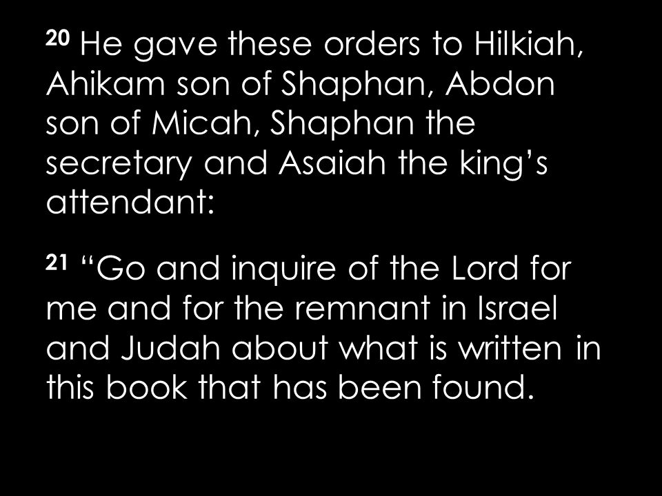 20 He gave these orders to Hilkiah, Ahikam son of Shaphan, Abdon son of Micah, Shaphan the secretary and Asaiah the king's attendant: 21 Go and inquire of the Lord for me and for the remnant in Israel and Judah about what is written in this book that has been found.