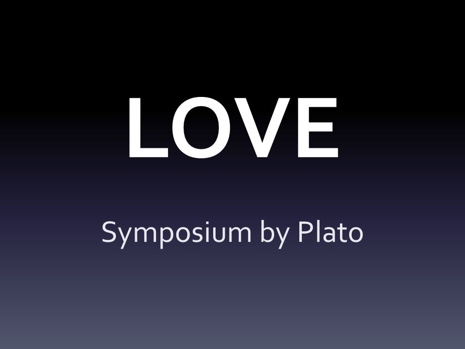 Symposium A major theme is also that when you love something, you can love the knowledge of it, i.e.