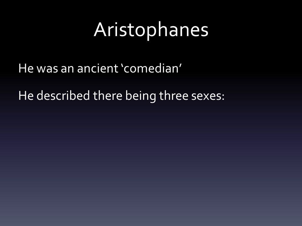 Aristophanes He was an ancient 'comedian' He described there being three sexes: