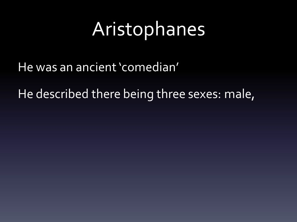 Aristophanes He was an ancient 'comedian' He described there being three sexes: male,