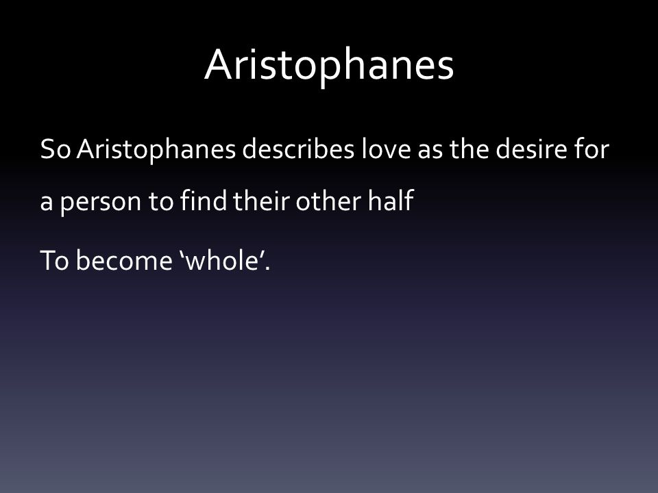 Aristophanes So Aristophanes describes love as the desire for a person to find their other half To become 'whole'.