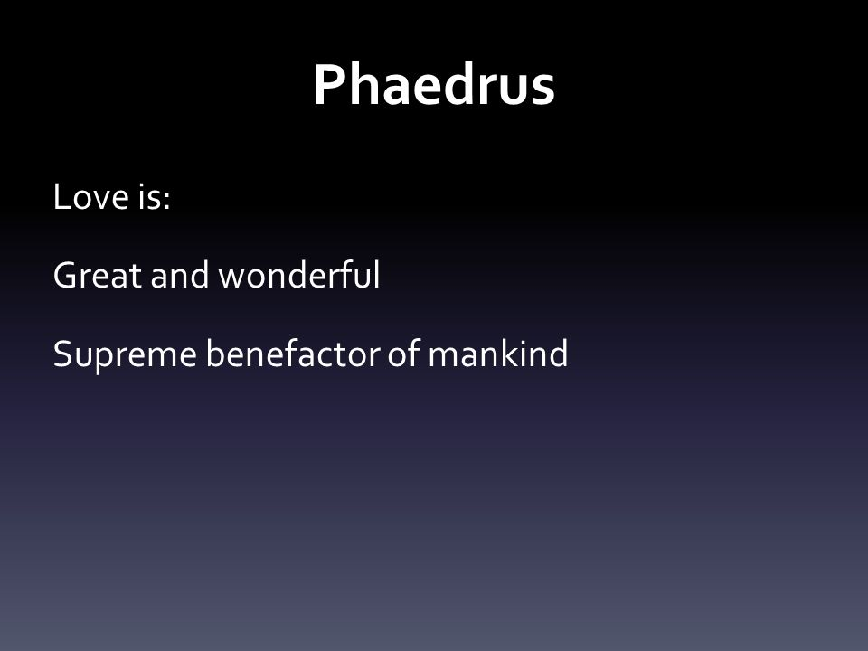 Phaedrus Love is: Great and wonderful Supreme benefactor of mankind