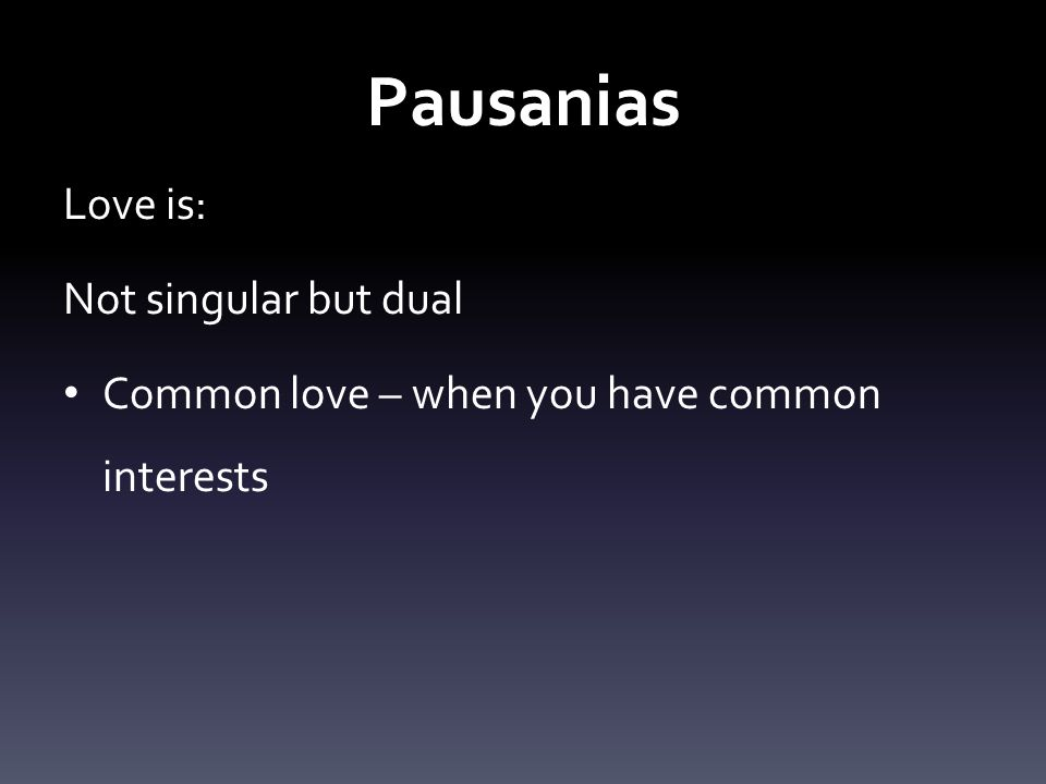 Pausanias Love is: Not singular but dual Common love – when you have common interests