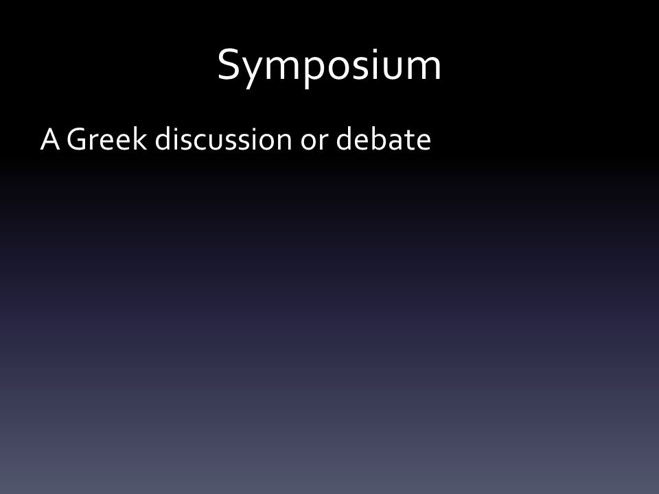 Symposium A Greek discussion or debate However, its actually quite casual