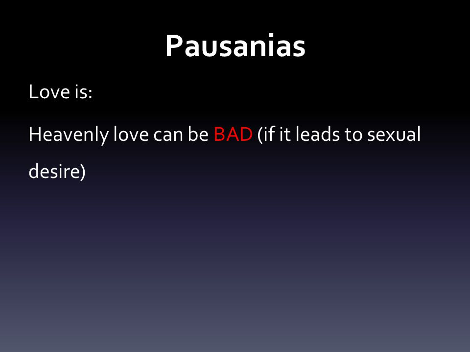 Pausanias Love is: Heavenly love can be BAD (if it leads to sexual desire)