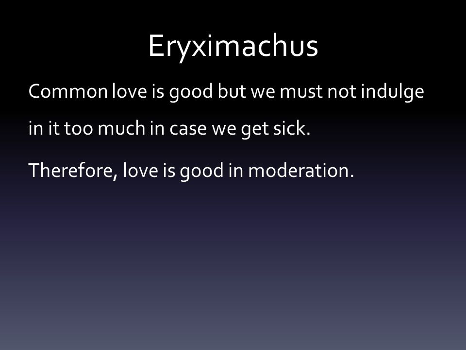 Eryximachus Common love is good but we must not indulge in it too much in case we get sick.