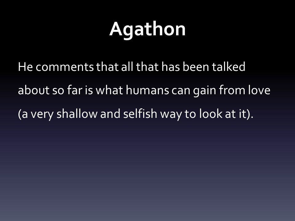 Agathon He comments that all that has been talked about so far is what humans can gain from love (a very shallow and selfish way to look at it).