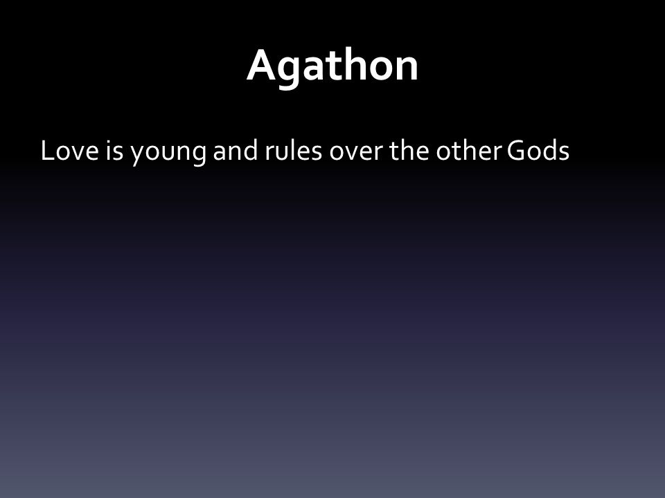 Agathon Love is young and rules over the other Gods