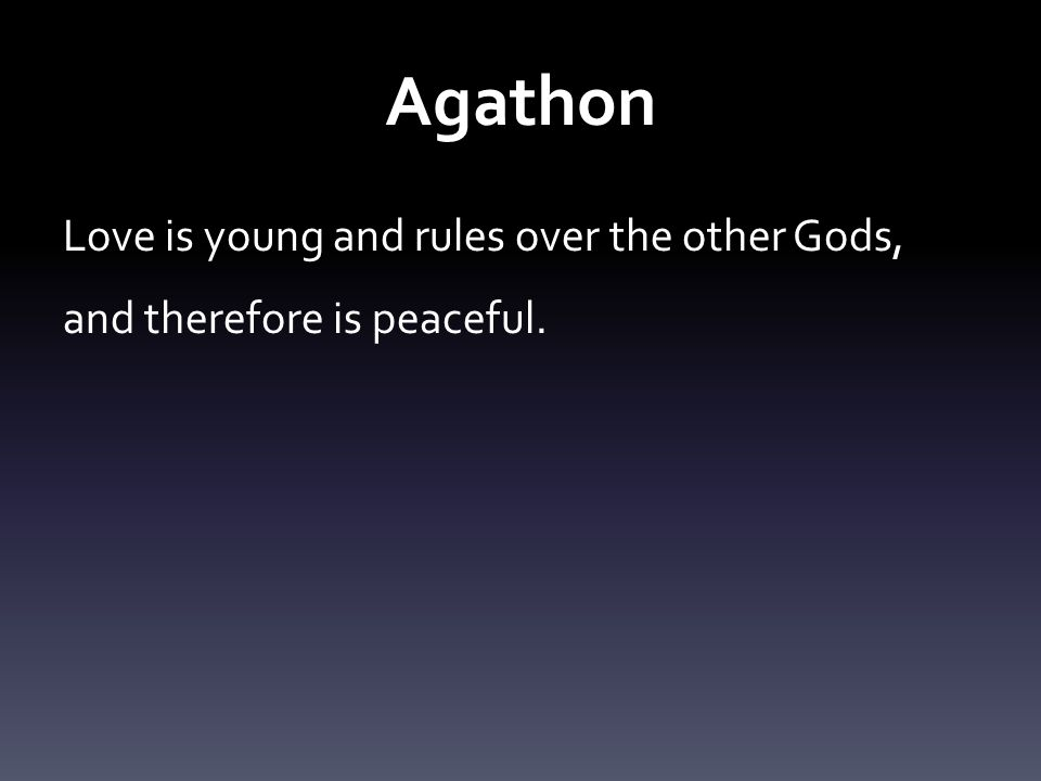 Agathon Love is young and rules over the other Gods, and therefore is peaceful.