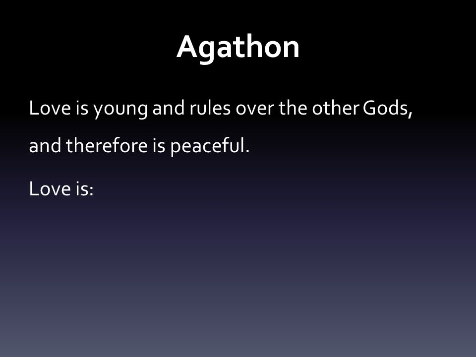 Agathon Love is young and rules over the other Gods, and therefore is peaceful. Love is: