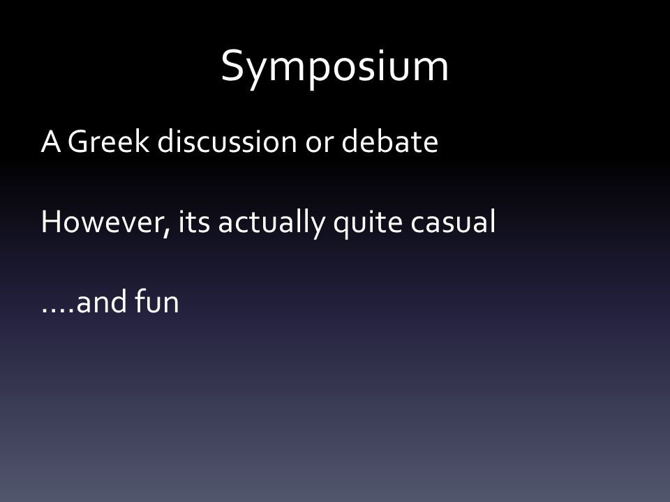 Symposium A Greek discussion or debate However, its actually quite casual ….and fun