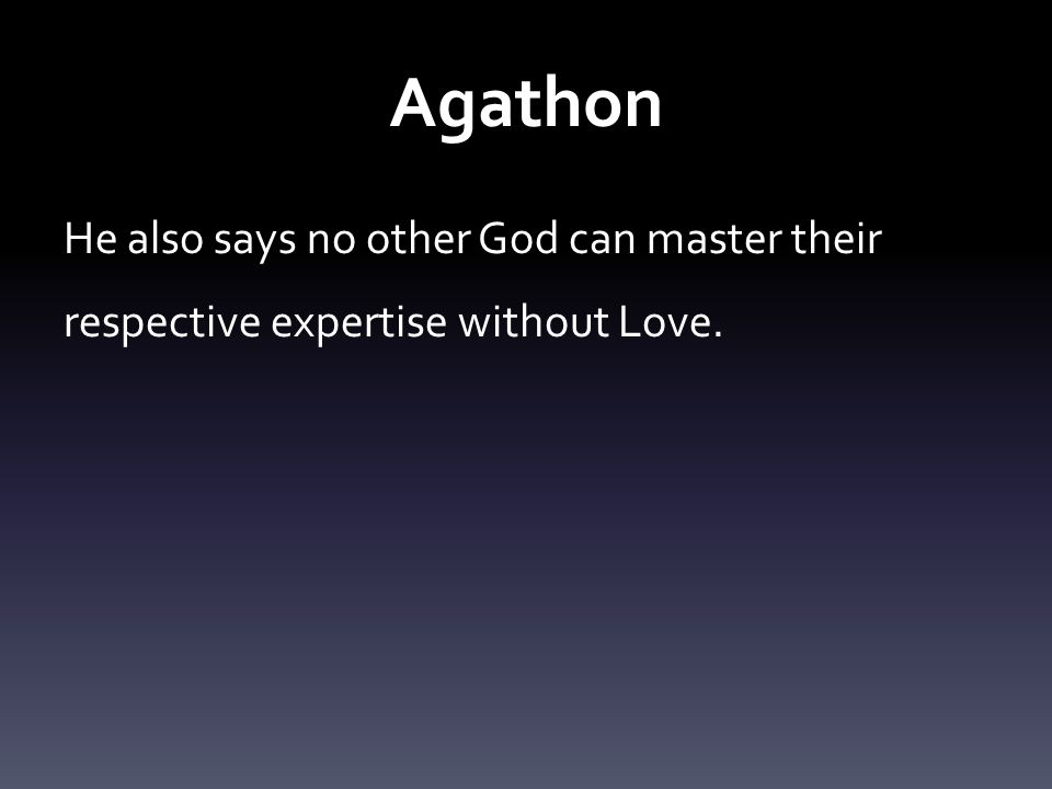 Agathon He also says no other God can master their respective expertise without Love.