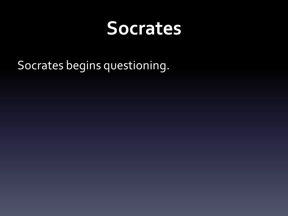 Socrates Socrates begins questioning.