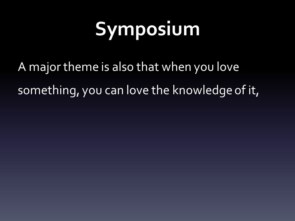 Symposium A major theme is also that when you love something, you can love the knowledge of it,