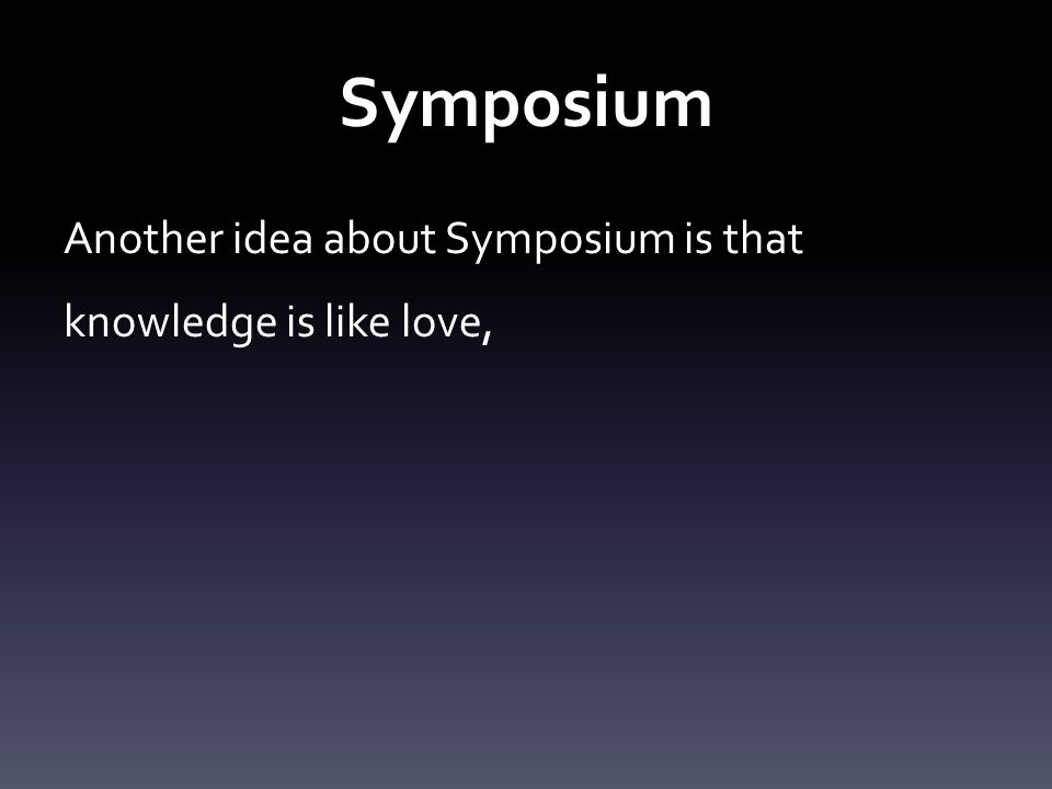 Symposium Another idea about Symposium is that knowledge is like love,