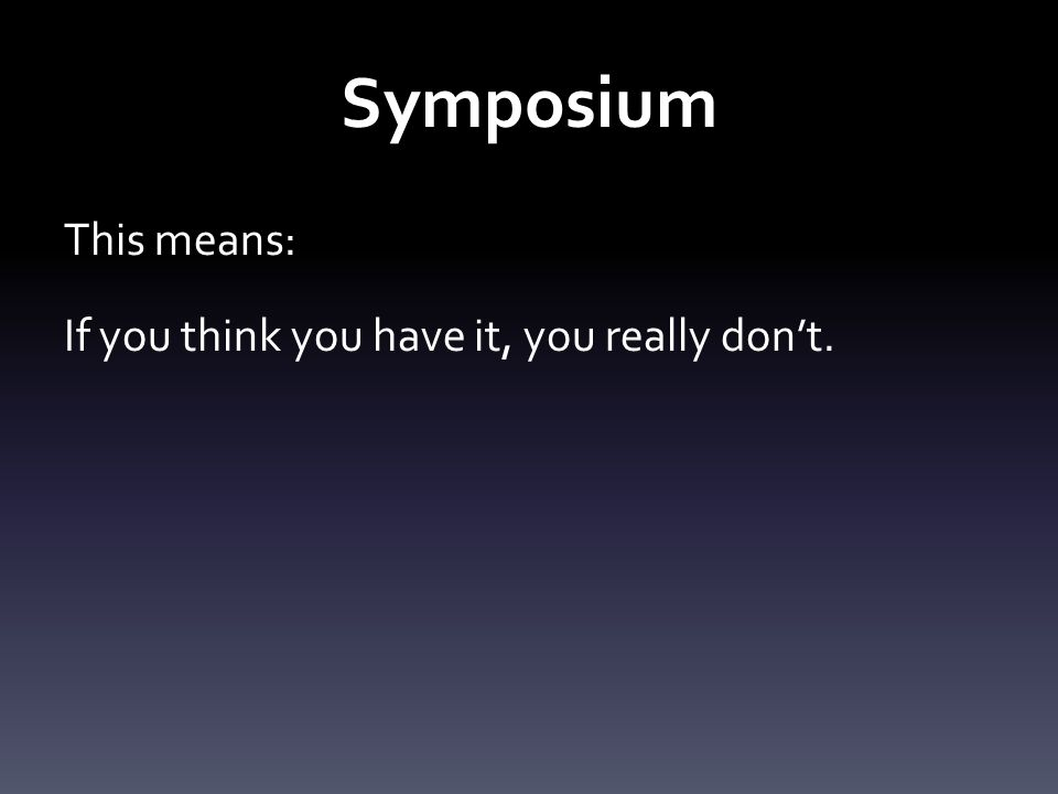 Symposium This means: If you think you have it, you really don't.